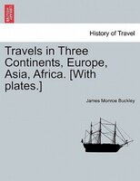 Travels In Three Continents, Europe, Asia, Africa. [with Plates.] - James Monroe Buckley