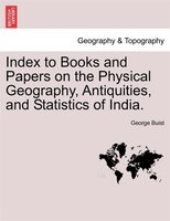 Index To Books And Papers On The Physical Geography, Antiquities, And Statistics Of India. - George Buist