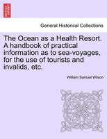The Ocean As A Health Resort. A Handbook Of Practical Information As To Sea-voyages, For The Use Of Tourists And Invalids, Etc.
