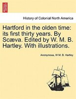 Hartford In The Olden Time: Its First Thirty Years. By Scaeva. Edited By W. M. B. Hartley. With Illustrations.