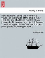 "Farthest North. Being the record of a voyage of exploration of the ship ""Fram,"" 1893-96, and of a fifteen"