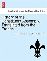 History Of The Constituent Assembly. Translated From The French.