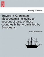 Travels in Koordistan, Mesopotamia including an account of parts of those countries hitherto unvisited by Europeans. VOL. II.