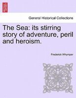 The Sea: Its Stirring Story Of Adventure, Peril And Heroism.