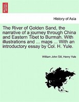 The River Of Golden Sand, The Narrative Of A Journey Through China And Eastern Tibet To Burmah. With Illustrations And ... Maps ..
