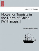 Notes For Tourists In The North Of China. [with Maps.]