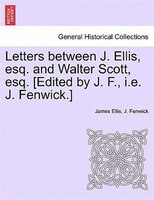 Letters Between J. Ellis, Esq. And Walter Scott, Esq. [edited By J. F., I.e. J. Fenwick.] - James Ellis, J. Fenwick