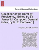Gazetteer Of The Bombay Presidency. [edited By Sir James M. Campbell. General Index, By R. E. Enthoven.] Vol. Xv, Part Ii - Anonymous, James M. Campbell