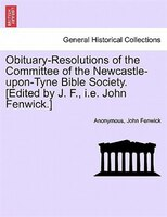 Obituary-resolutions Of The Committee Of The Newcastle-upon-tyne Bible Society. [edited By J. F., I.e. John Fenwick.] - Anonymous, John Fenwick