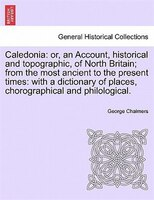 Caledonia: Or, An Account, Historical And Topographic, Of North Britain; From The Most Ancient To The Present - George Chalmers