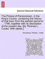 The Picture Of Parsonstown, In The King's County, Containing The History Of That Town From The Earliest Period To ... - Anonymous, Thomas L. Cooke