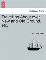 Travelling About Over New And Old Ground, Etc. - Mary Anne Barker