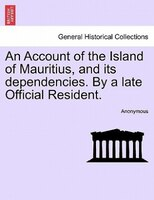 An Account Of The Island Of Mauritius, And Its Dependencies. By A Late Official Resident. - Anonymous