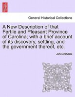 A New Description Of That Fertile And Pleasant Province Of Carolina; With A Brief Account Of Its Discovery, Settling, And The Gove - John Archdale