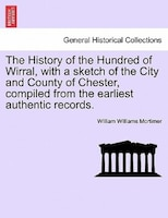 The History Of The Hundred Of Wirral, With A Sketch Of The City And County Of Chester, Compiled From The Earliest Authentic Record - William Williams Mortimer