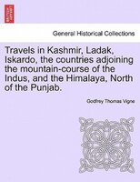 Travels in Kashmir, Ladak, Iskardo, the countries adjoining the mountain-course of the Indus, and the Himalaya, North of the Punja - Godfrey Thomas Vigne