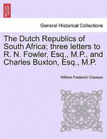 The Dutch Republics Of South Africa; Three Letters To R. N. Fowler, Esq., M.p., And Charles Buxton, Esq., M.p. - William Frederick Chesson