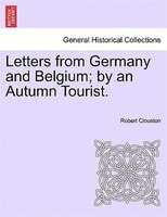 Letters From Germany And Belgium; By An Autumn Tourist. - Robert Clouston