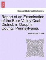 Report Of An Examination Of The Bear Valley Coal District, In Dauphin County, Pennsylvania. - Walter Rogers Johnson