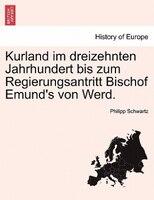 Kurland Im Dreizehnten Jahrhundert Bis Zum Regierungsantritt Bischof Emund's Von Werd. - Philipp Schwartz