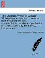 The Dramatic Works Of William Shakspeare; With Notes ... Selected From The Most Eminent Commentators: To Which Is Prefixed A Life - William Shakespeare, William Harness