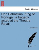 Don Sebastian, King Of Portugal: A Tragedy Acted At The Theatre Royal. - John Dryden