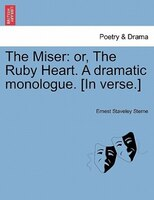 The Miser: Or, The Ruby Heart. A Dramatic Monologue. [in Verse.] - Ernest Staveley Sterne