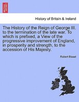 The History Of The Reign Of George Iii. To The Termination Of The Late War. To Which Is Prefixed, A View Of The Progressive Improv