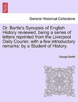 Dr. Bartle's Synopsis Of English History Reviewed, Being A Series Of Letters Reprinted From The Liverpool Daily Courier,
