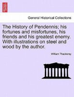 The History Of Pendennis; His Fortunes And Misfortunes, His Friends And His Greatest Enemy. With Illustrations On Steel And Wood B - William Thackeray