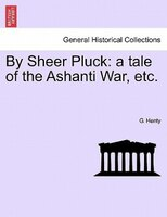 By Sheer Pluck: A Tale Of The Ashanti War, Etc. - G. Henty
