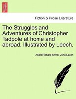 The Struggles And Adventures Of Christopher Tadpole At Home And Abroad. Illustrated By Leech. - Albert Richard Smith, John Leech