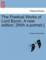The Poetical Works Of Lord Byron. A New Edition. [with A Portrait.] Vol. Iii.