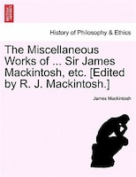 The Miscellaneous Works Of ... Sir James Mackintosh, Etc. [edited By R. J. Mackintosh.]