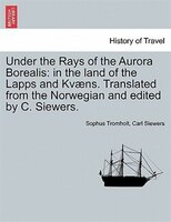 Under The Rays Of The Aurora Borealis: In The Land Of The Lapps And Kvaens. Translated From The Norwegian And Edited By C. Siewers