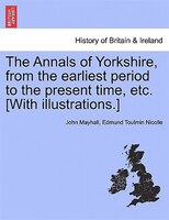 The Annals Of Yorkshire, From The Earliest Period To The Present Time, Etc. [with Illustrations.]
