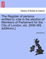 The Register Of Persons Entitled To Vote In The Election Of Members Of Parliament For The City Of London, Etc. [with Ms. Additions
