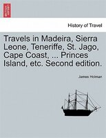 Travels In Madeira, Sierra Leone, Teneriffe, St. Jago, Cape Coast, ... Princes Island, Etc. Second Edition.