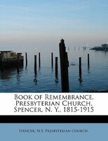 Book Of Remembrance, Presbyterian Church, Spencer, N. Y., 1815-1915