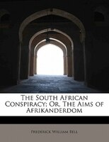 The South African Conspiracy; Or, The Aims Of Afrikanderdom