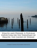 Health And Disease: A Popular Exposition On The Essentials Of Health, The Causes Of Disease