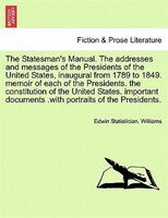 The Statesman's Manual. The Addresses And Messages Of The Presidents Of The United States, Inaugural From 1789 To 1849,