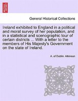 Ireland Exhibited To England In A Political And Moral Survey Of Her Population, And In A Statistical And Scenographic Tour Of Cert