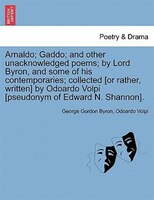 Title: Arnaldo; Gaddo; and other unacknowledged poems; by Lord Byron, and some of his contemporaries; collected [or rather, written] by Odoardo Volpi [pseudonym of Edward N