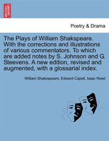 The Plays Of William Shakspeare. With The Corrections And Illustrations Of Various Commentators. To Which Are Added Notes By S. Jo