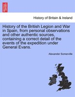 History Of The British Legion And War In Spain, From Personal Observations And Other Authentic Sources, Containing A Correct Detai