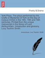 York Plays. The Plays Performed By The Crafts Or Mysteries Of York On The Day Of Corpus Christi In The 14th, 15th And 16th Centuri