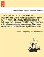 The Expeditions Of Z. M. Pike To Headwaters Of The Mississippi River 1805-6-7. A New Edition Now First Reprinted In Full From The