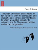 The Plays Of William Shakspeare. In Ten Volumes. With The Corrections And Illustrations Of Various Commentators; To Which Are Adde