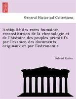 Antiquite? Des Races Humaines, Reconstitution De La Chronologie Et De L'histoire Des Peuples Primitifs Par